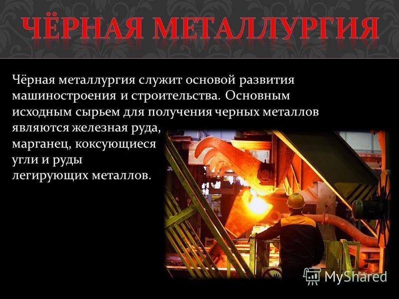 Чёрная металлургия служит основой развития машиностроения и строительства. Основным исходным сырьем для получения черных металлов являются железная руда, марганец, коксующиеся угли и руды легирующих металлов.