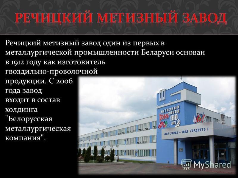 Речицкий метизный завод один из первых в металлургической промышленности Беларуси основан в 1912 году как изготовитель гвоздильно - проволочной продукции. С 2006 года завод входит в состав холдинга  Белорусская металлургическая компания .