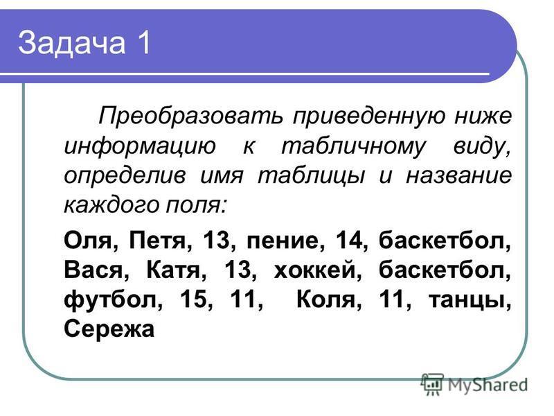 Задача 1 Преобразовать приведенную ниже информацию к табличному виду, определив имя таблицы и название каждого поля: Оля, Петя, 13, пение, 14, баскетбол, Вася, Катя, 13, хоккей, баскетбол, футбол, 15, 11, Коля, 11, танцы, Сережа