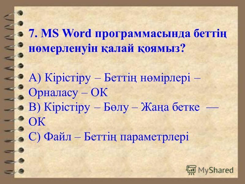 7. MS Word программасында беттің нөмерленуін қалай қоямыз? А) Кірістіру – Беттің нөмірлері – Орналасу – ОК В) Кірістіру – Бөлу – Жаңа битке ОК С) Файл – Беттің параметрлері