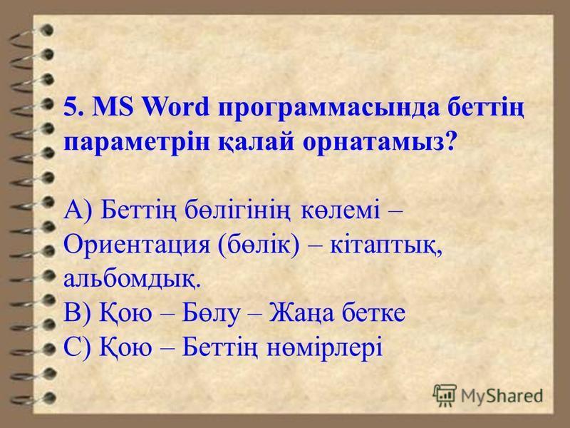 5. MS Word программасында беттің параметрін қалай орнатамыз? А) Беттің бөлігінің көлемі – Ориентация (бөлік) – кітаптық, альбомдық. В) Қою – Бөлу – Жаңа битке С) Қою – Беттің нөмірлері