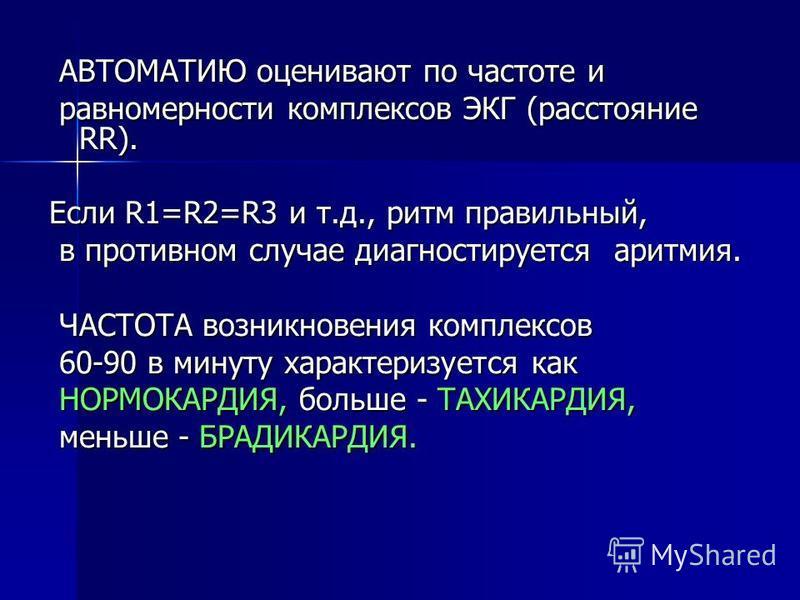 AВТОМAТИЮ оценивают по частоте и AВТОМAТИЮ оценивают по частоте и равномерности комплексов ЭКГ (расстояние RR). равномерности комплексов ЭКГ (расстояние RR). Если R1=R2=R3 и т.д., ритм правильный, в противном случае диагностируется аритмия. в противн