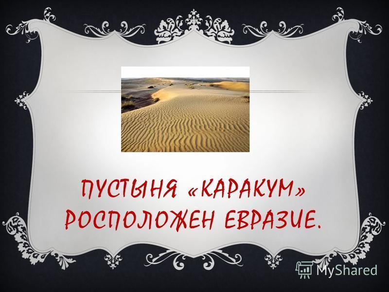 ПУСТЫНЯ «КАРАКУМ» РОСПОЛОЖЕН ЕВРАЗИЕ.