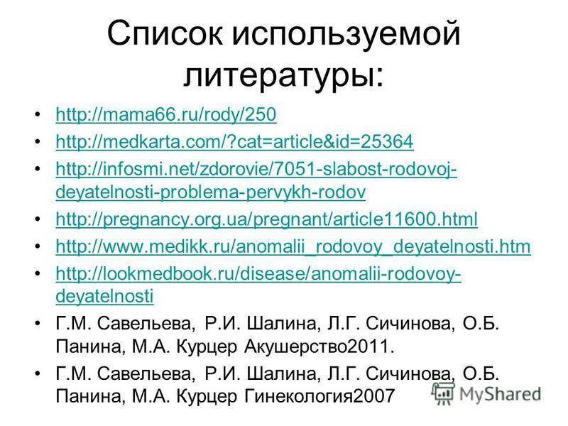 Список используемой литературы: http://mama66.ru/rody/250 http://medkarta.com/?cat=article&id=25364 http://infosmi.net/zdorovie/7051-slabost-rodovoj- deyatelnosti-problema-pervykh-rodovhttp://infosmi.net/zdorovie/7051-slabost-rodovoj- deyatelnosti-pr