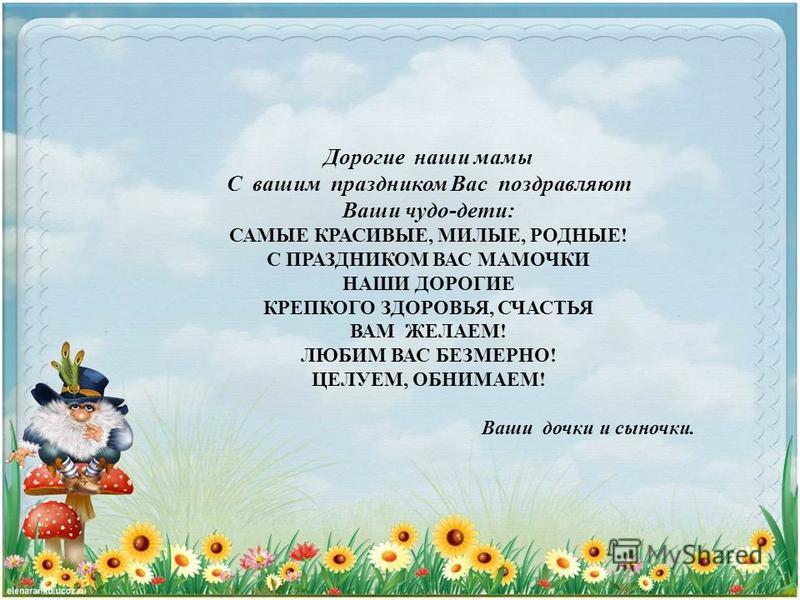 Дорогие наши мамы С вашим праздником Вас поздравляют Ваши чудо-дети: САМЫЕ КРАСИВЫЕ, МИЛЫЕ, РОДНЫЕ! С ПРАЗДНИКОМ ВАС МАМОЧКИ НАШИ ДОРОГИЕ КРЕПКОГО ЗДОРОВЬЯ, СЧАСТЬЯ ВАМ ЖЕЛАЕМ! ЛЮБИМ ВАС БЕЗМЕРНО! ЦЕЛУЕМ, ОБНИМАЕМ! Ваши дочки и сыночки.