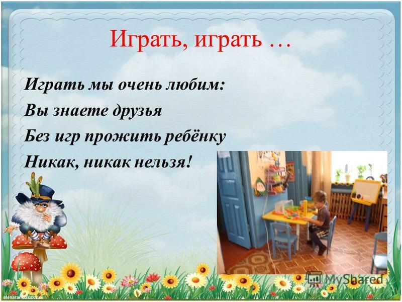 Играть, играть … Играть мы очень любим: Вы знаете друзья Без игр прожить ребёнку Никак, никак нельзя!