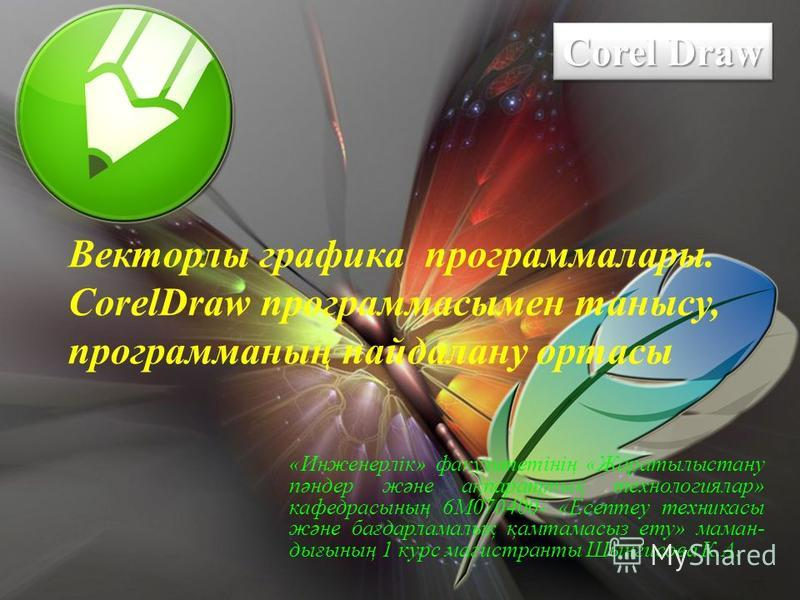 Corel Draw Corel Draw Corel Draw Corel Draw Векторлы графика программалары. CorelDraw программасымен танысу, программаның пайдалану ортасы «Инженерлік» факультетінің «Жаратылыстану пәндер және ақпараттық технологиялар» кафедрасының 6М070400- «Есептеу