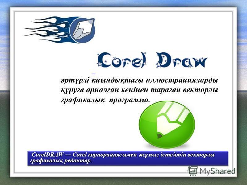 әртүрлі қиындықтағы иллюстрацияларды құруға арналған кеңінен тараған векторлы графикалық программа. CorelDRAW Corel корпорациясымен жұмыс істейтін векторлы графикалық редактор. CorelDRAW Corel корпорациясымен жұмыс істейтін векторлы графикалық редакт