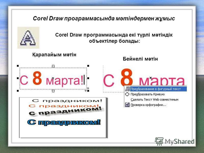 Corel Draw программасында екі түрлі мәтіндік объектілер болады: Қарапайым мәтін Бейнелі мәтін Corel Draw программасында мәтіндермен жұмыс