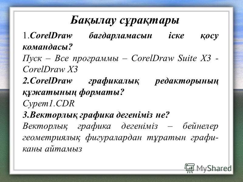 Бақылау сұрақтары 1.CorelDraw бағдарламасын іске қосу командасы? Пуск – Все программы – CorelDraw Suite X3 - CorelDraw X3 2.CorelDraw графикалық редакторының құжатының форматы? Cурет1.CDR 3.Векторлық графика дегеніміз не? Векторлық графика дегеніміз