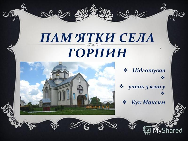 ПАМ ЯТКИ СЕЛА ГОРПИН Підготував учень 5 класу Кук Максим