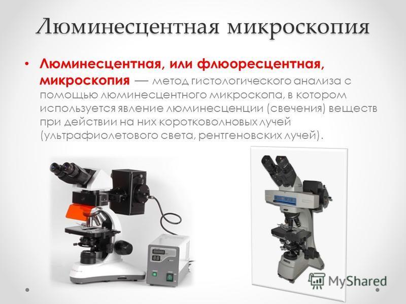Люминесцентная микроскопия Люминесцентная, или флюоресцентная, микроскопия метод гистологического анализа с помощью люминесцентного микроскопа, в котором используется явление люминесценции (свечения) веществ при действии на них коротковолновых лучей