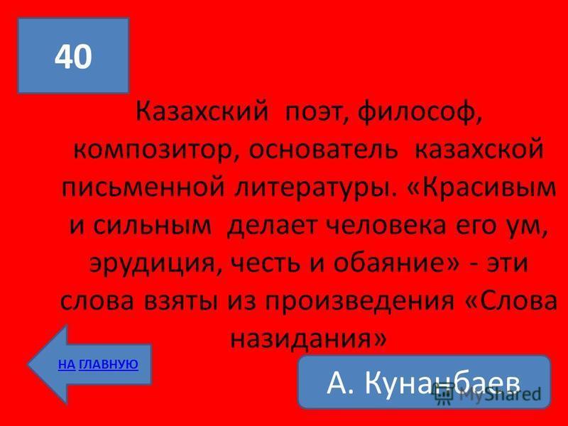 Казахский поэт, философ, композитор, основатель казахской письменной литературы. «Красивым и сильным делает человека его ум, эрудиция, честь и обаяние» - эти слова взяты из произведения «Слова назидания» 40 НА ГЛАВНУЮ А. Кунанбаев