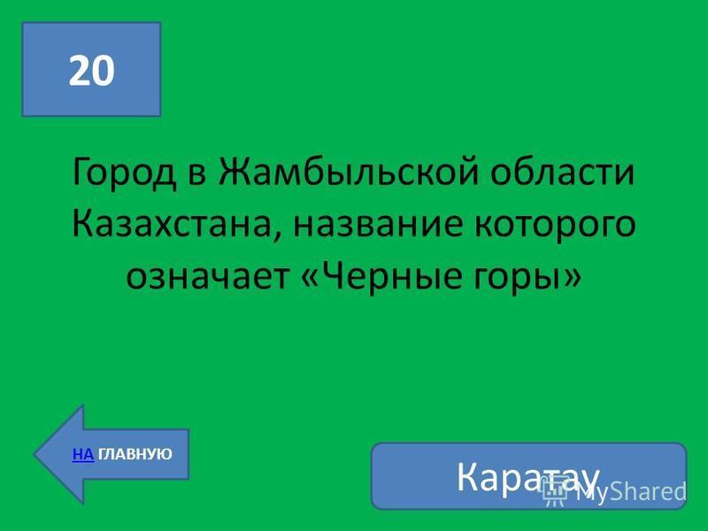 20 НА ГЛАВНУЮ Город в Жамбыльской области Казахстана, название которого означает «Черные горы» Каратау