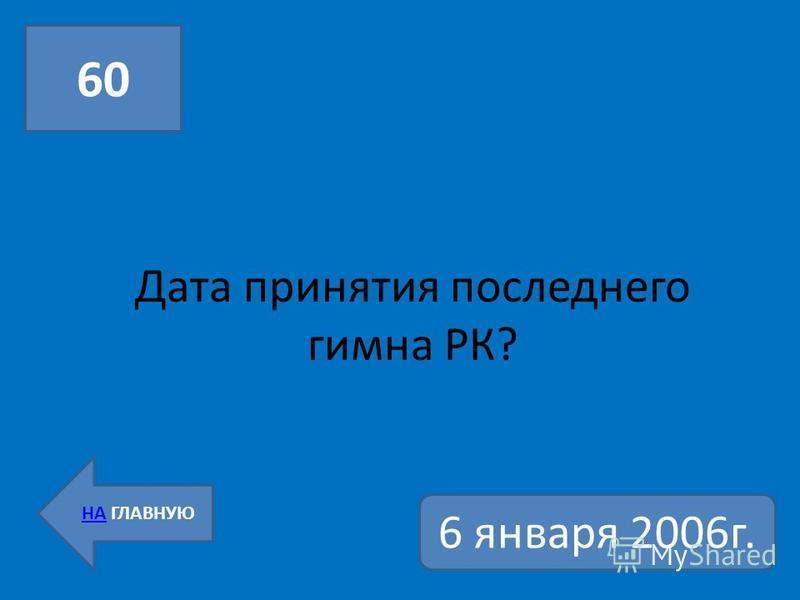 Дата принятия последнего гимна РК? 60 НА ГЛАВНУЮ 6 января 2006 г.