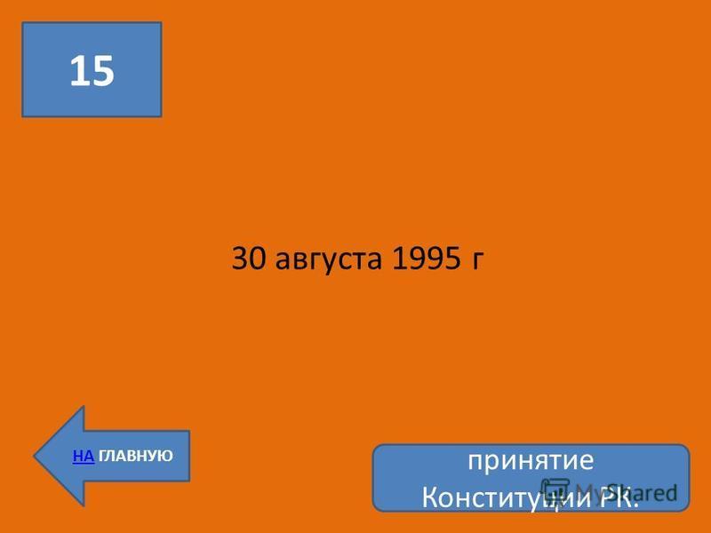 15 НА ГЛАВНУЮ 30 августа 1995 г принятие Конституции РК.