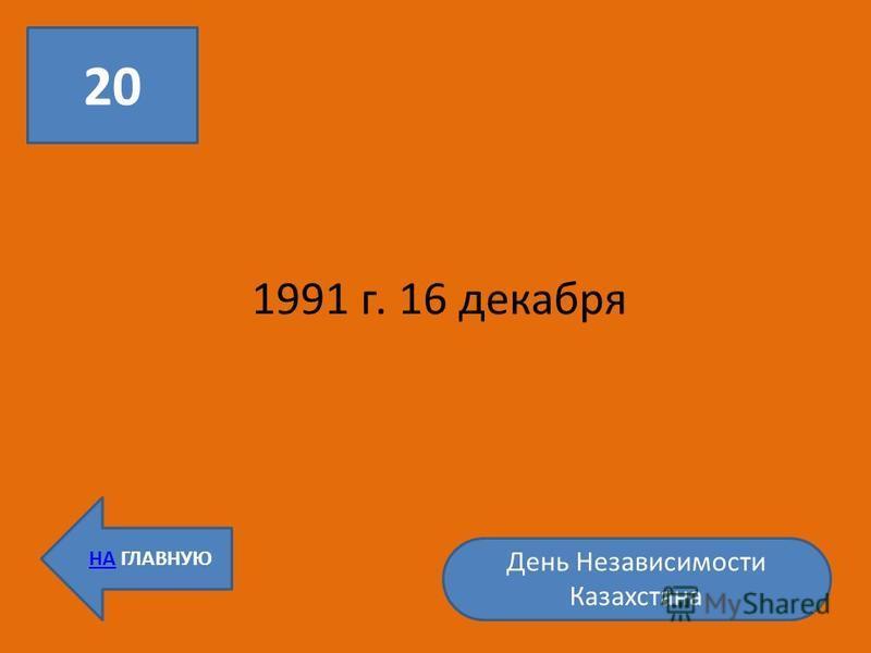 20 НА ГЛАВНУЮ 1991 г. 16 декабря День Независимости Казахстана