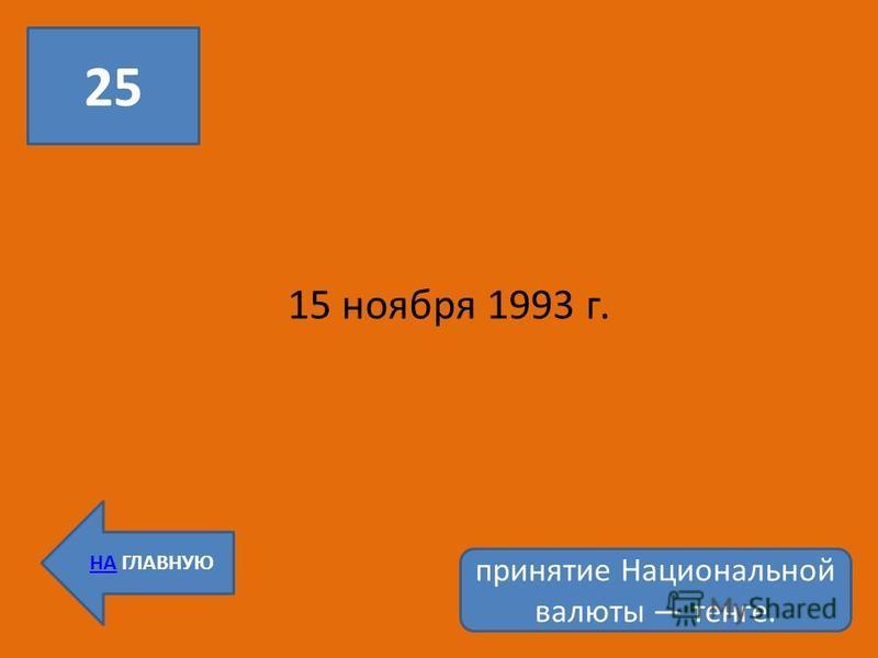 25 НА ГЛАВНУЮ 15 ноября 1993 г. принятие Национальной валюты тенге.