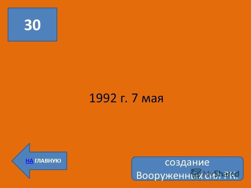 30 НА ГЛАВНУЮ 1992 г. 7 мая создание Вооруженных сил РК.
