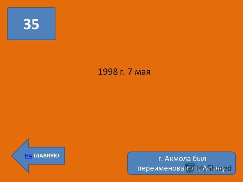 35 НА ГЛАВНУЮ 1998 г. 7 мая г. Акмола был переименован в г. Астану
