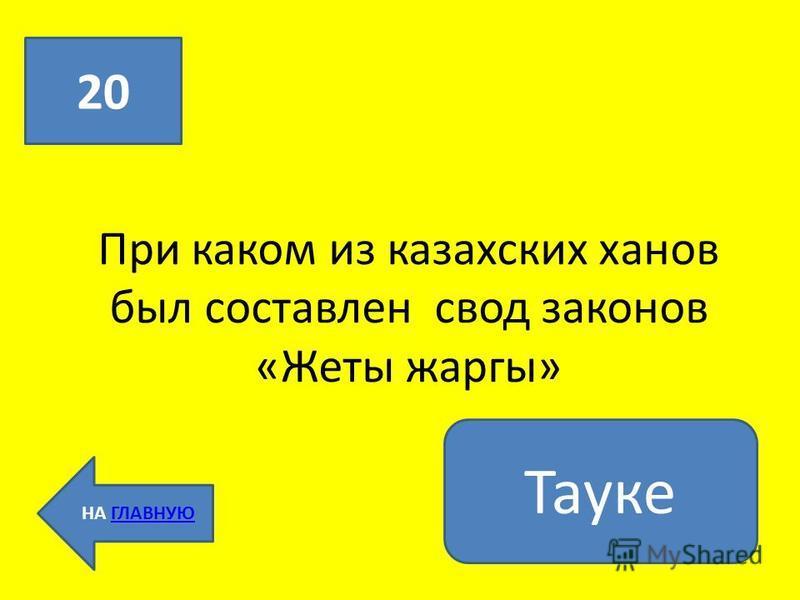 При каком из казахских ханов был составлен свод законов «Жеты жаргы» 20 НА ГЛАВНУЮГЛАВНУЮ Тауке