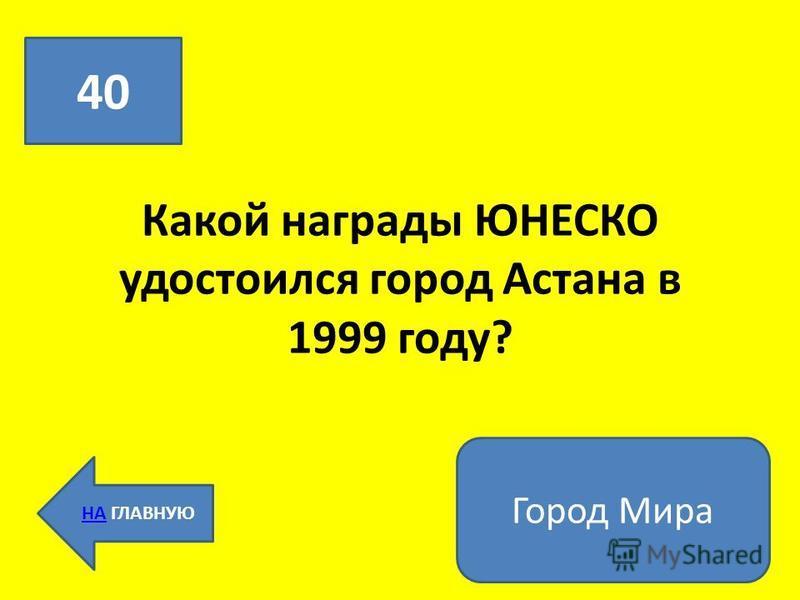 Какой награды ЮНЕСКО удостоился город Астана в 1999 году? 40 НАНА ГЛАВНУЮ Город Мира
