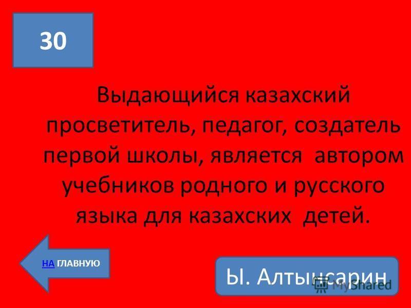 Выдающийся казахский просветитель, педагог, создатель первой школы, является автором учебников родного и русского языка для казахских детей. 30 НА ГЛАВНУЮ Ы. Алтынсарин