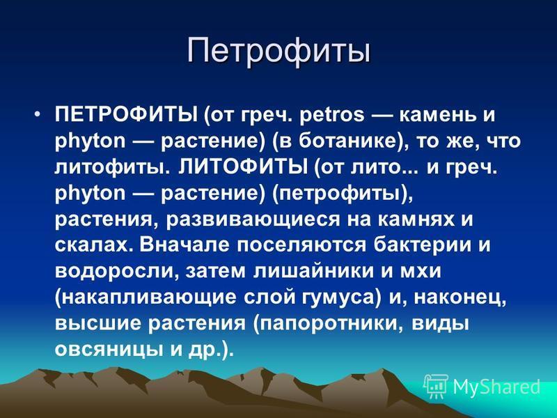 Петрофиты ПЕТРОФИТЫ (от греч. petros камень и phyton растение) (в ботанике), то же, что литофиты. ЛИТОФИТЫ (от лито... и греч. phyton растение) (петрофиты), растения, развивающиеся на камнях и скалах. Вначале поселяются бактерии и водоросли, затем ли