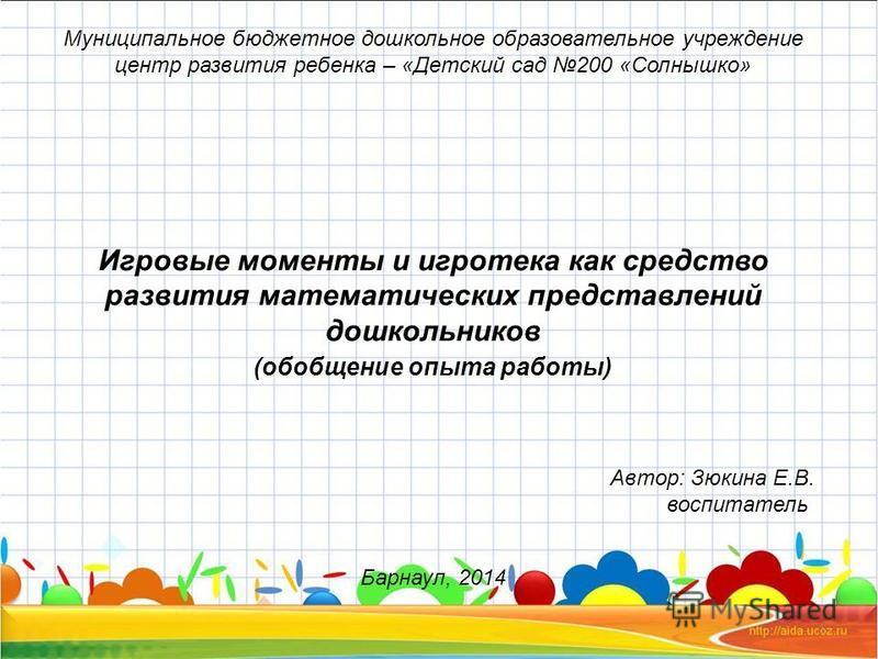 Муниципальное бюджетное дошкольное образовательное учреждение центр развития ребенка – «Детский сад 200 «Солнышко» Игровые моменты и игротека как средство развития математических представлений дошкольников (обобщение опыта работы) Автор: Зюкина Е.В.