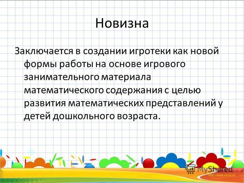 Новизна Заключается в создании игротеки как новой формы работы на основе игрового занимательного материала математического содержания с целью развития математических представлений у детей дошкольного возраста.