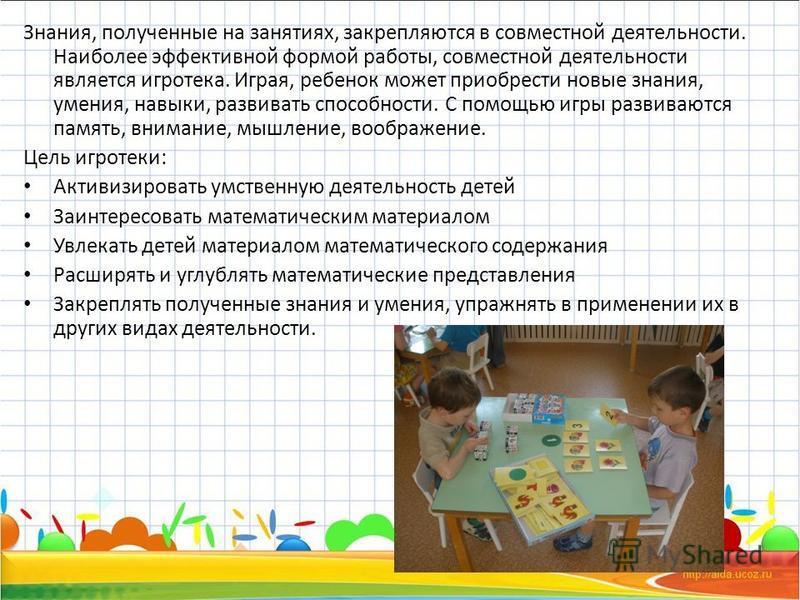Знания, полученные на занятиях, закрепляются в совместной деятельности. Наиболее эффективной формой работы, совместной деятельности является игротека. Играя, ребенок может приобрести новые знания, умения, навыки, развивать способности. С помощью игры