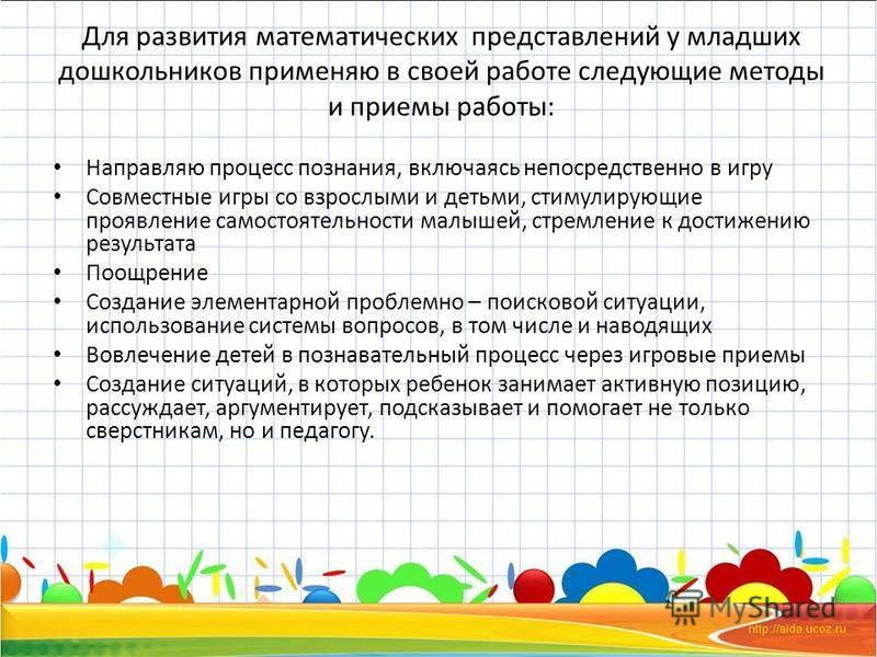 Для развития математических представлений у младших дошкольников применяю в своей работе следующие методы и приемы работы: Направляю процесс познания, включаясь непосредственно в игру Совместные игры со взрослыми и детьми, стимулирующие проявление са