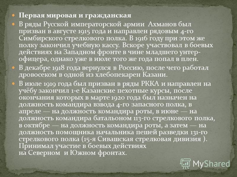 Первая мировая и гражданская В ряды Русской императорской армии Ахманов был призван в августе 1915 года и направлен рядовым 4-го Симбирского стрелкового полка. В 1916 году при этом же полку закончил учебную кассу. Вскоре участвовал в боевых действиях