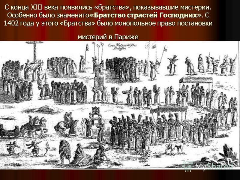 С конца XIII века появились «братства», показывавшие мистерии. Особенно было знаменито«Братство страстей Господних». С 1402 года у этого «Братства» было монопольное право постановки мистерий в Париже