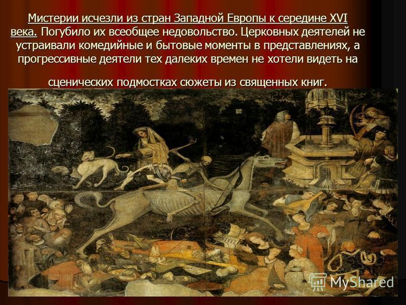 Мистерии исчезли из стран Западной Европы к середине XVI века. Погубило их всеобщее недовольство. Церковных деятелей не устраивали комедийные и бытовые моменты в представлениях, а прогрессивные деятели тех далеких времен не хотели видеть на сценическ