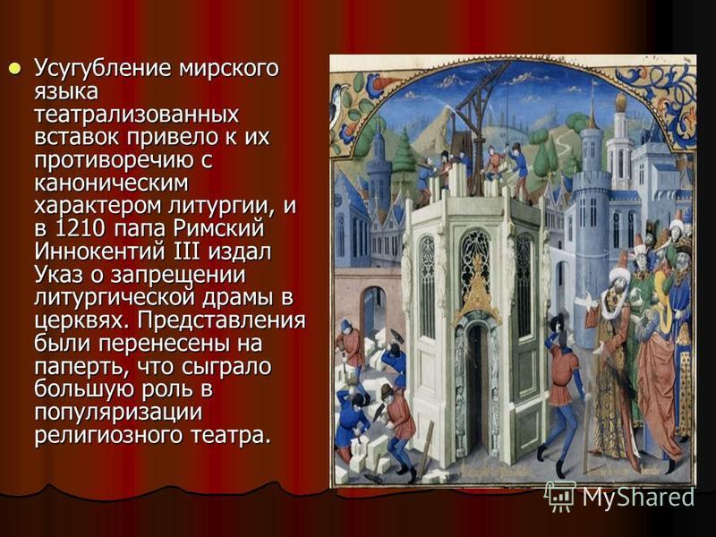 Усугубление мирского языка театрализованных вставок привело к их противоречию с каноническим характером литургии, и в 1210 папа Римский Иннокентий III издал Указ о запрещении литургической драмы в церквях. Представления были перенесены на паперть, чт