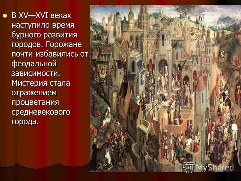 В XVXVI веках наступило время бурного развития городов. Горожане почти избавились от феодальной зависимости. Мистерия стала отражением процветания средневекового города. В XVXVI веках наступило время бурного развития городов. Горожане почти избавилис