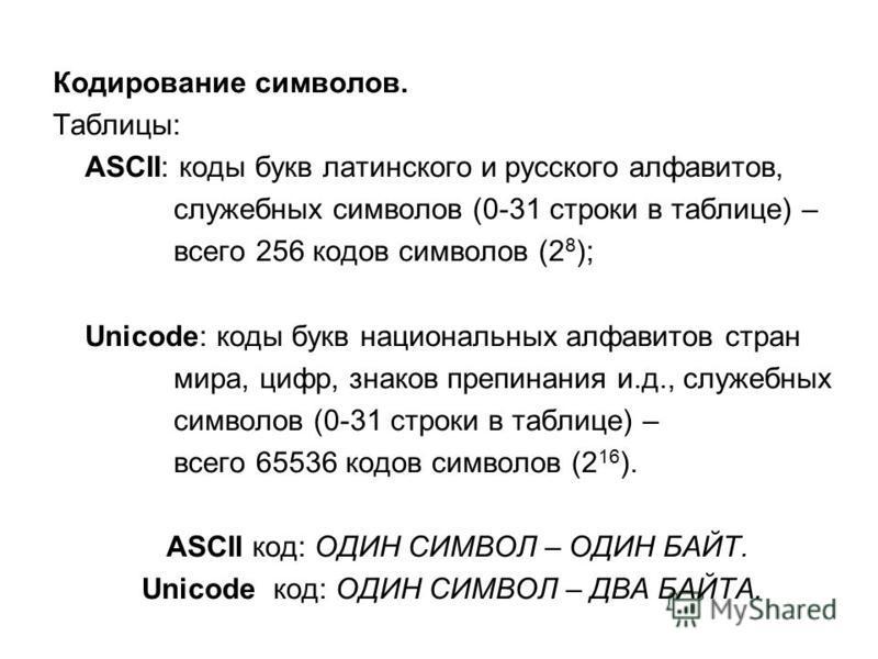 Кодирование символов. Таблицы: ASCII: коды букв латинского и русского алфавитов, служебных символов (0-31 строки в таблице) – всего 256 кодов символов (2 8 ); Unicode: коды букв национальных алфавитов стран мира, цифр, знаков препинания и.д., служебн