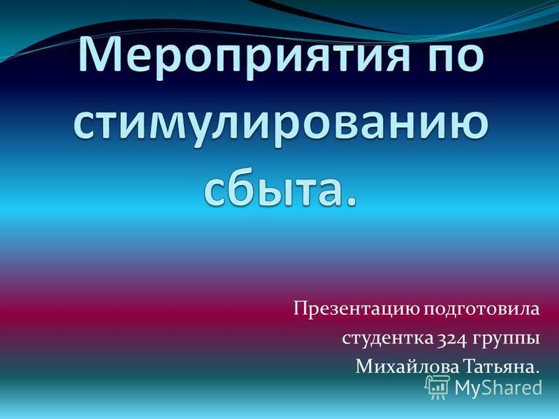 Презентацию подготовила студентка 324 группы Михайлова Татьяна.
