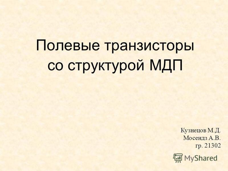 Полевые транзисторы со структурой МДП Кузнецов М.Д. Мосендз А.В. гр. 21302