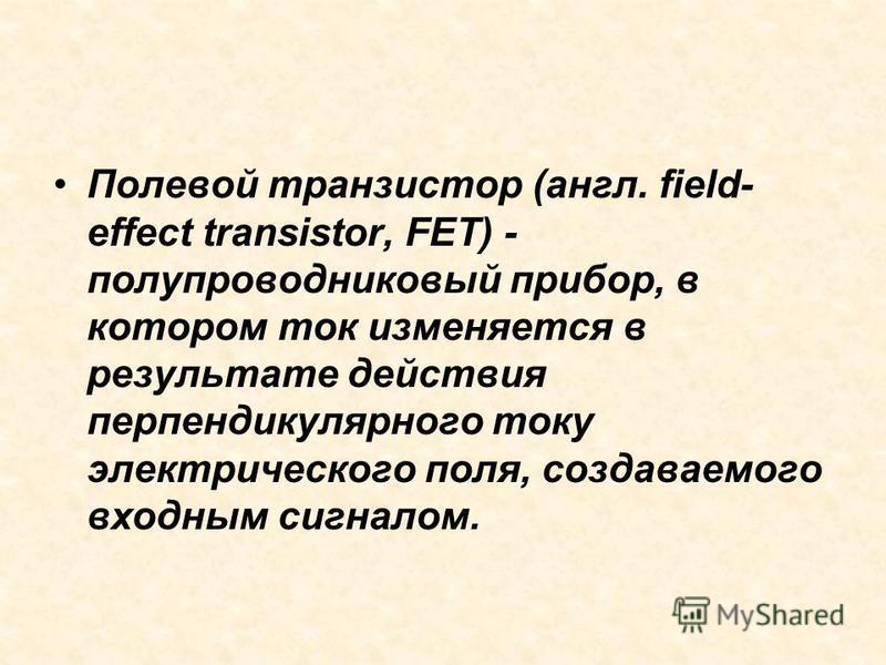 Полевой транзистор (англ. field- effect transistor, FET) - полупроводниковый прибор, в котором ток изменяется в результате действия перпендикулярного току электрического поля, создаваемого входным сигналом.