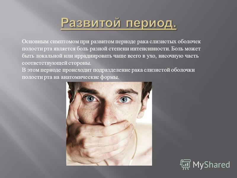 Основным симптомом при развитом периоде рака слизистых оболочек полости рта является боль разной степени интенсивности. Боль может быть локальной или иррадиировать чаще всего в ухо, височную часть соответствующей стороны. В этом периоде происходит по