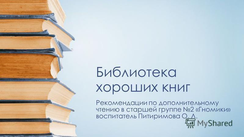 Библиотека хороших книг Рекомендации по дополнительному чтению в старшей группе 2 «Гномики» воспитатель Питиримова О. Л.