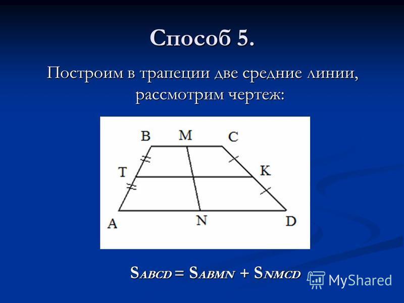 Способ 5. Построим в трапеции две средние линии, рассмотрим чертеж: S ABCD = S ABMN + S NMCD