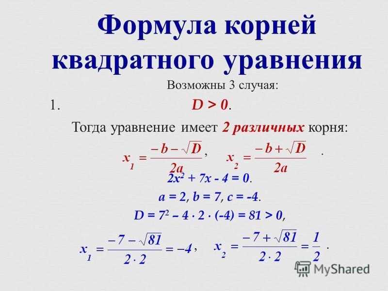 Формула корней квадратного уравнения Возможны 3 случая : 1. D > 0. Тогда уравнение имеет 2 различных корня :,. 2 х 2 + 7x - 4 = 0. a = 2, b = 7, c = -4. D = 7 2 – 4 2 (-4) = 81 > 0,,.