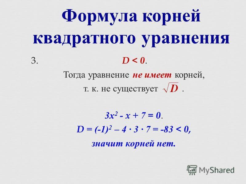 Формула корней квадратного уравнения 3. D < 0. Тогда уравнение не имеет корней, т. к. не существует. 3 х 2 - x + 7 = 0. D = (-1) 2 – 4 3 7 = -83 < 0, значит корней нет.