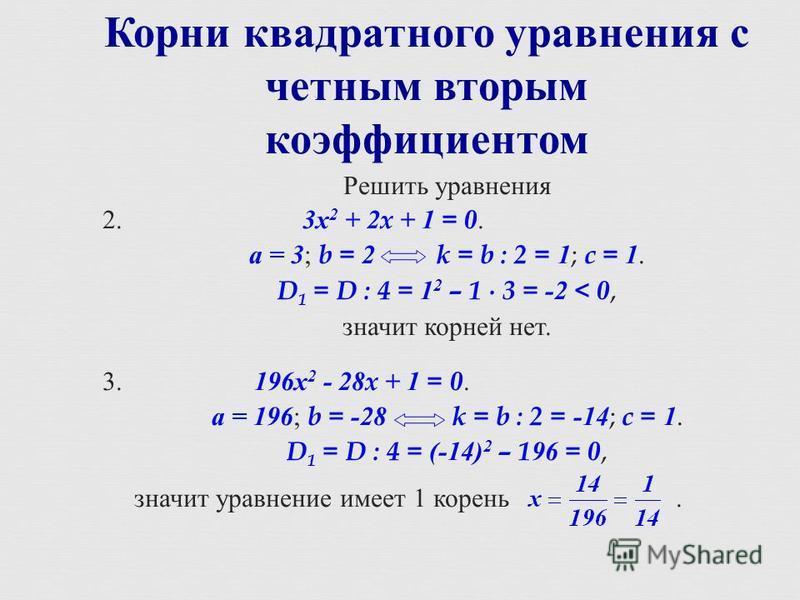 Корни квадратного уравнения с четным вторым коэффициентом Решить уравнения 2. 3 х 2 + 2x + 1 = 0. а = 3 ; b = 2 k = b : 2 = 1 ; c = 1. D 1 = D : 4 = 1 2 – 1 3 = -2 < 0, значит корней нет. 3. 196 х 2 - 28x + 1 = 0. а = 196 ; b = -28k = b : 2 = -14 ; c