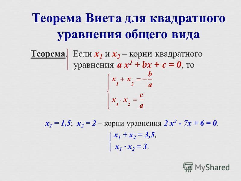 Теорема Виета для квадратного уравнения общего вида Теорема. Если х 1 и х 2 – корни квадратного уравнения а х 2 + bx + c = 0, то х 1 = 1,5 ; х 2 = 2 – корни уравнения 2 х 2 - 7x + 6 = 0. х 1 + х 2 = 3,5, х 1 х 2 = 3.