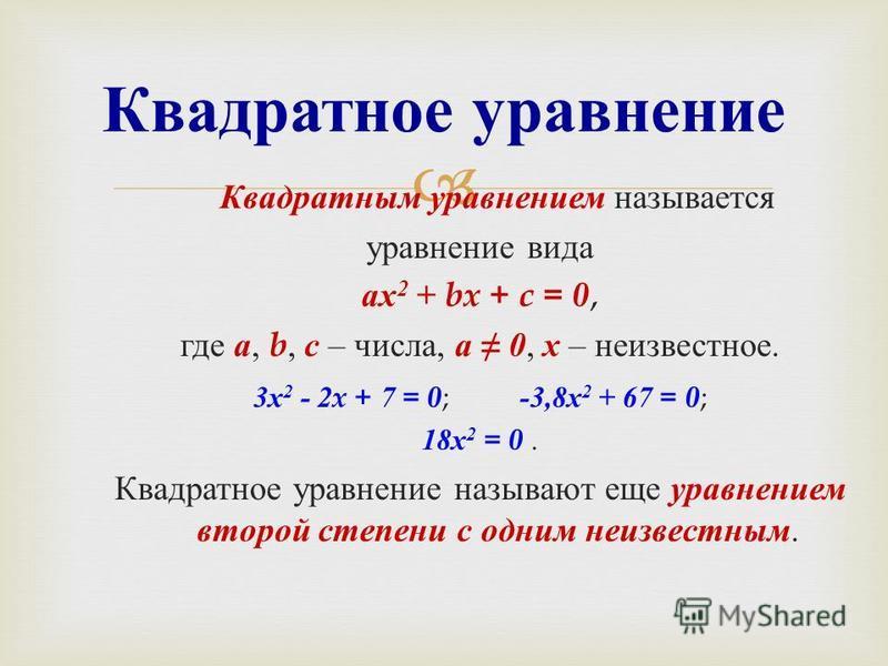 Квадратным уравнением называется уравнение вида ах 2 + bx + c = 0, где а, b, с – числа, а 0, х – неизвестное. 3 х 2 - 2x + 7 = 0 ; -3,8 х 2 + 67 = 0 ; 18 х 2 = 0. Квадратное уравнение называют еще уравнением второй степени с одним неизвестным. Квадра