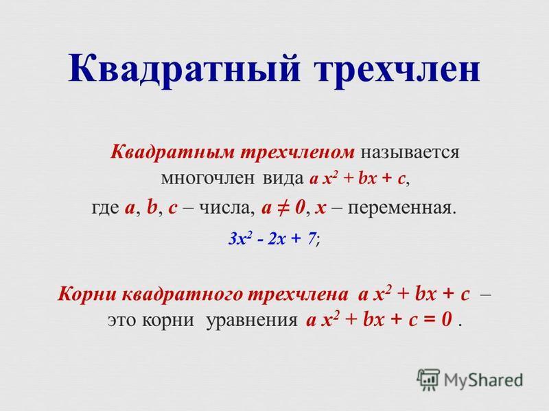 Квадратным трехчленом называется многочлен вида а х 2 + bx + c, где а, b, с – числа, а 0, х – переменная. 3 х 2 - 2x + 7 ; Корни квадратного трехчлена а х 2 + bx + c – это корни уравнения а х 2 + bx + c = 0. Квадратный трехчлен